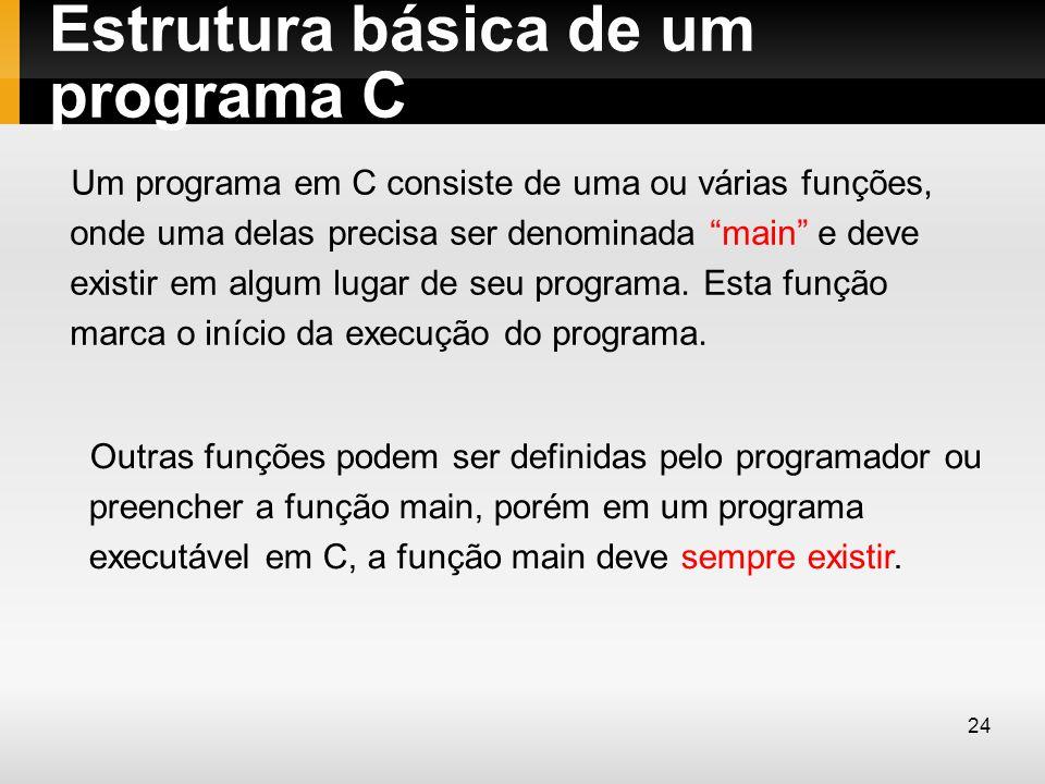 Estrutura básica de um programa C Um programa em C consiste de uma ou várias funções, onde uma delas precisa ser denominada main e deve existir em alg