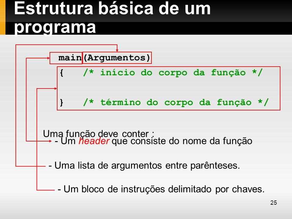Estrutura básica de um programa main(Argumentos) { /* início do corpo da função */ } /* término do corpo da função */ Uma função deve conter : - Um he