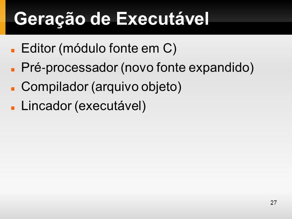 Geração de Executável Editor (módulo fonte em C) Pré processador (novo fonte expandido) Compilador (arquivo objeto) Lincador (executável) 27
