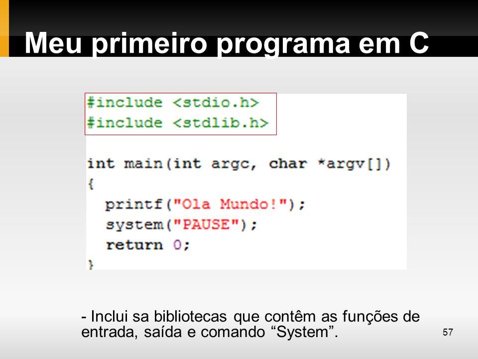 Meu primeiro programa em C - Inclui sa bibliotecas que contêm as funções de entrada, saída e comando System. 57
