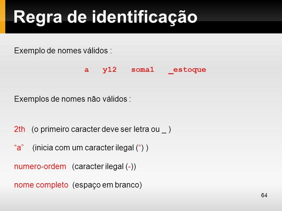 Regra de identificação Exemplo de nomes válidos : a y12 soma1 _estoque Exemplos de nomes não válidos : 2th (o primeiro caracter deve ser letra ou _ )