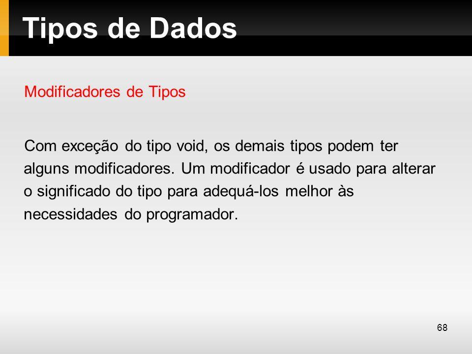 Tipos de Dados Modificadores de Tipos Com exceção do tipo void, os demais tipos podem ter alguns modificadores. Um modificador é usado para alterar o