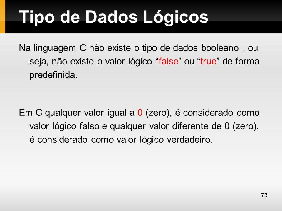 Tipo de Dados Lógicos Na linguagem C não existe o tipo de dados booleano, ou seja, não existe o valor lógico false ou true de forma predefinida. Em C