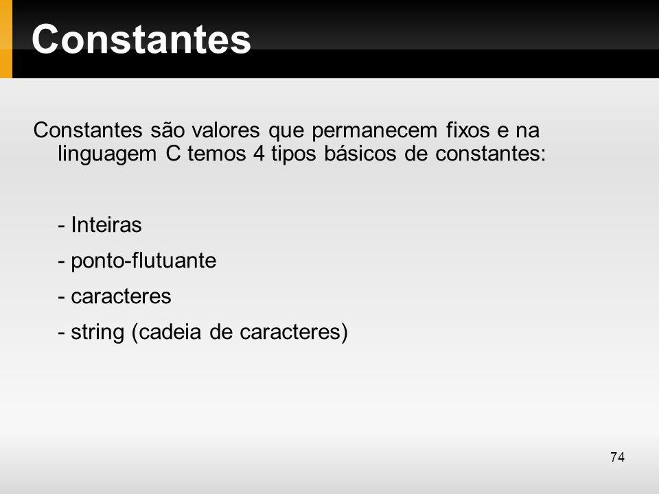 Constantes Constantes são valores que permanecem fixos e na linguagem C temos 4 tipos básicos de constantes: - Inteiras - ponto-flutuante - caracteres