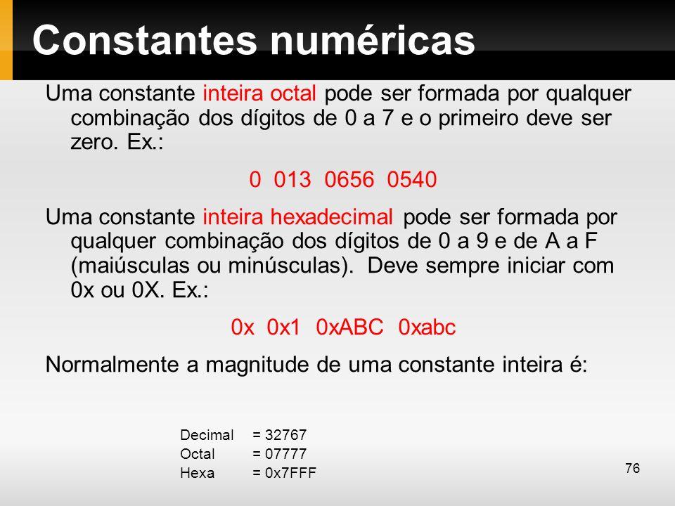 Constantes numéricas Uma constante inteira octal pode ser formada por qualquer combinação dos dígitos de 0 a 7 e o primeiro deve ser zero. Ex.: 0 013