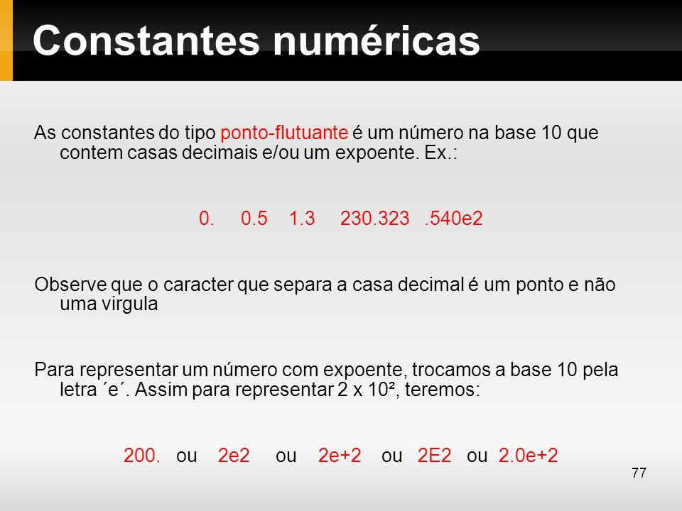 Constantes numéricas As constantes do tipo ponto-flutuante é um número na base 10 que contem casas decimais e/ou um expoente. Ex.: 0. 0.5 1.3 230.323.