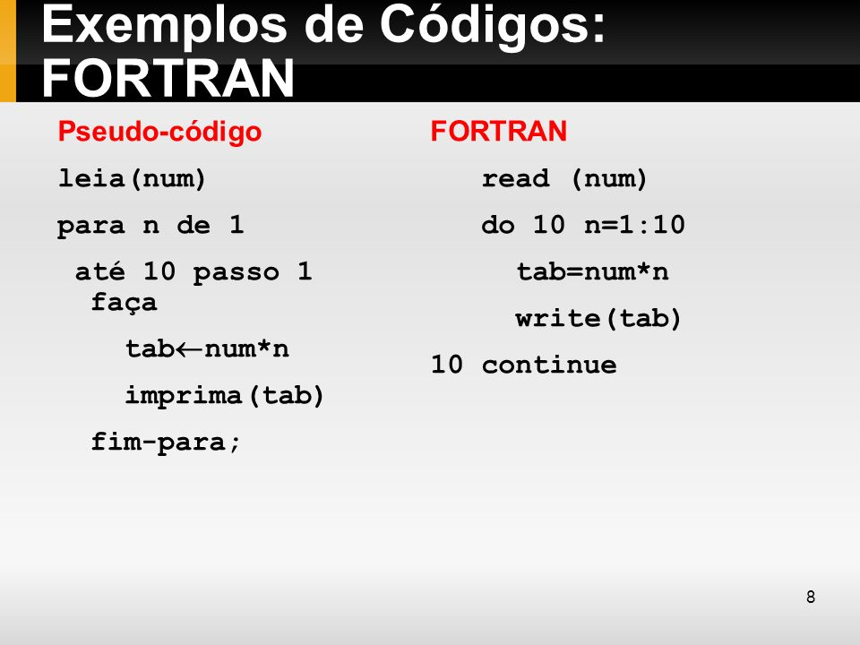 Exemplos de Códigos: Assembly Pseudo-código leia(num) para n de 1 até 10 passo 1 faça tab num*n imprima(tab) fim-para; Assembly (Intel 8088) MOV CX,0 IN AX,PORTA MOV DX,AX LABEL: INC CX MOV AX,DX MUL CX OUT AX, PORTA CMP CX,10 JNE LABEL 9