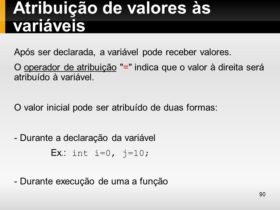 Atribuição de valores às variáveis Após ser declarada, a variável pode receber valores. O operador de atribuição