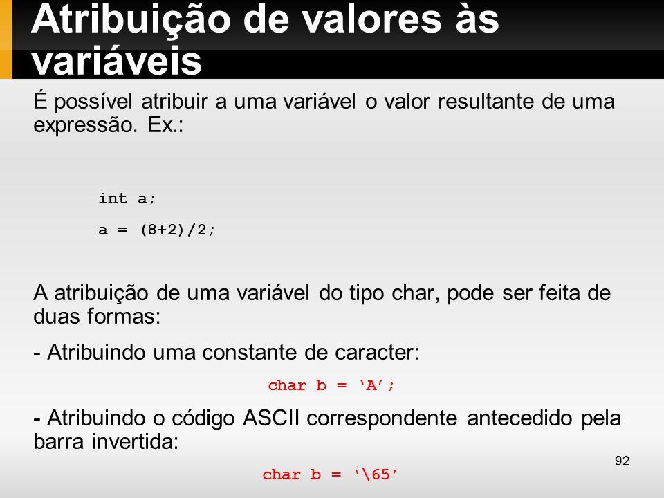Atribuição de valores às variáveis É possível atribuir a uma variável o valor resultante de uma expressão. Ex.: int a; a = (8+2)/2; A atribuição de um