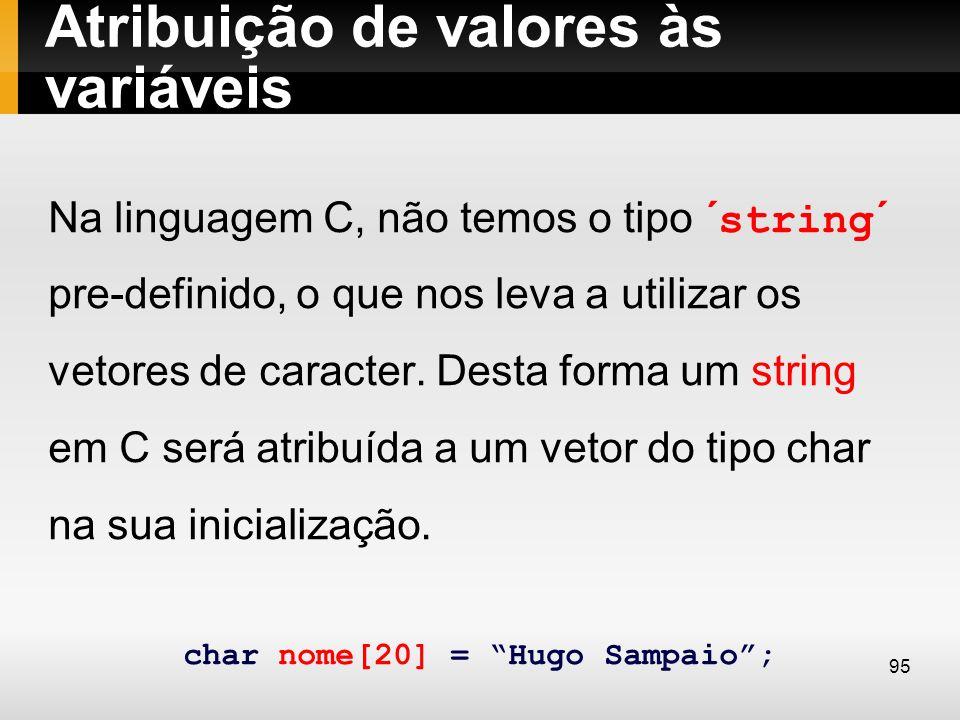 Atribuição de valores às variáveis Na linguagem C, não temos o tipo ´string´ pre-definido, o que nos leva a utilizar os vetores de caracter. Desta for