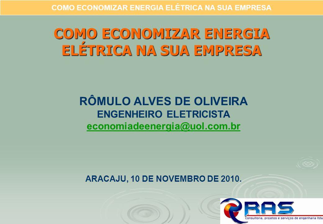 COMO ECONOMIZAR ENERGIA ELÉTRICA NA SUA EMPRESA RÔMULO ALVES DE OLIVEIRA ENGENHEIRO ELETRICISTA economiadeenergia@uol.com.br ARACAJU, 10 DE NOVEMBRO D