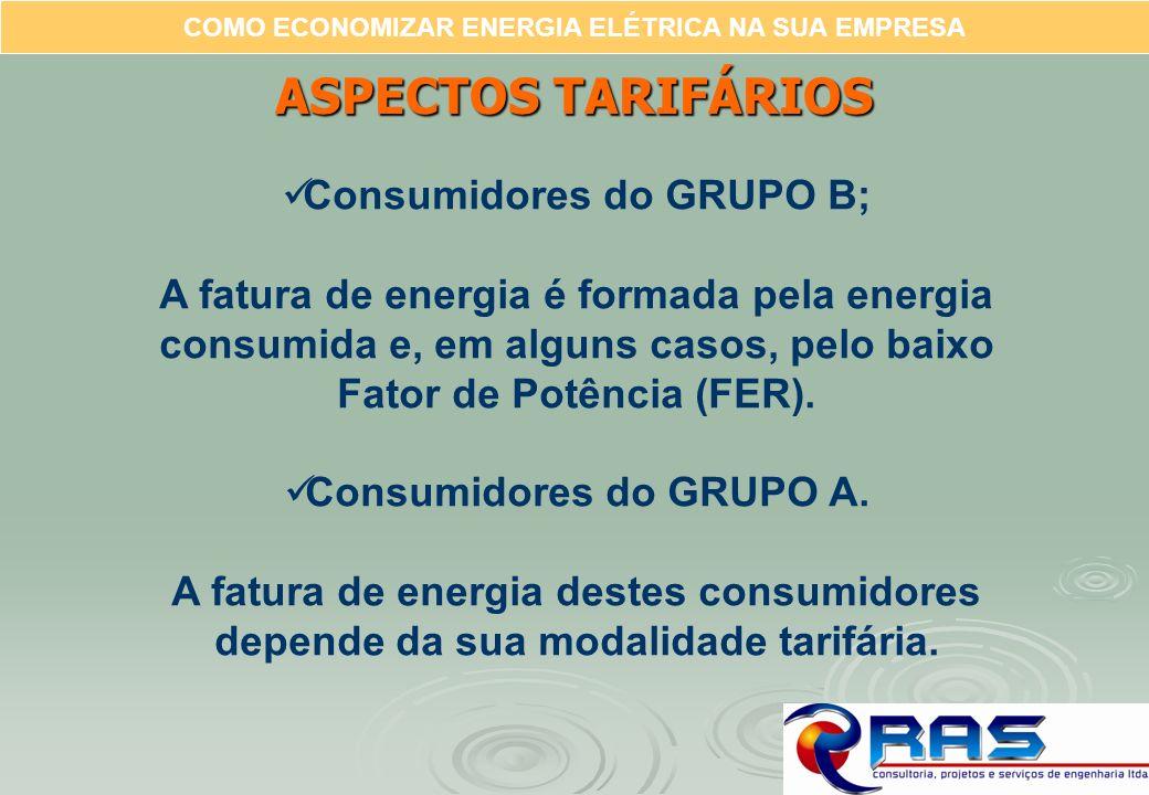 COMO ECONOMIZAR ENERGIA ELÉTRICA NA SUA EMPRESA ASPECTOS TARIFÁRIOS Consumidores do GRUPO B; A fatura de energia é formada pela energia consumida e, e