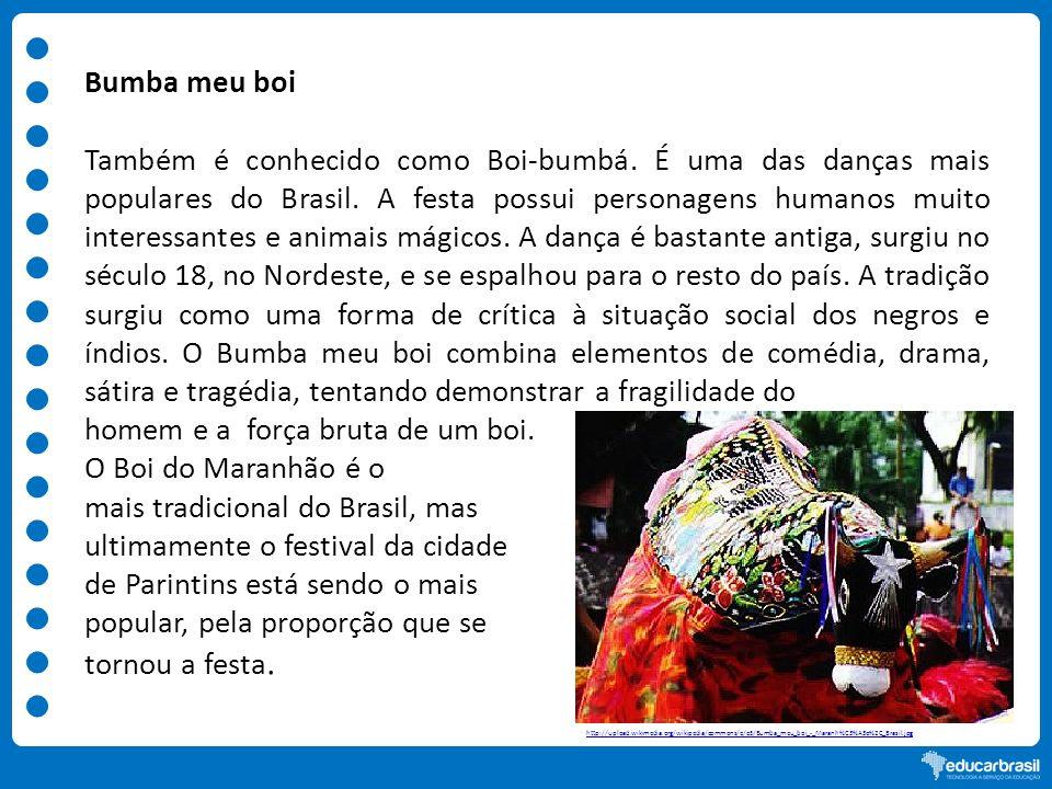 Bumba meu boi Também é conhecido como Boi-bumbá. É uma das danças mais populares do Brasil. A festa possui personagens humanos muito interessantes e a