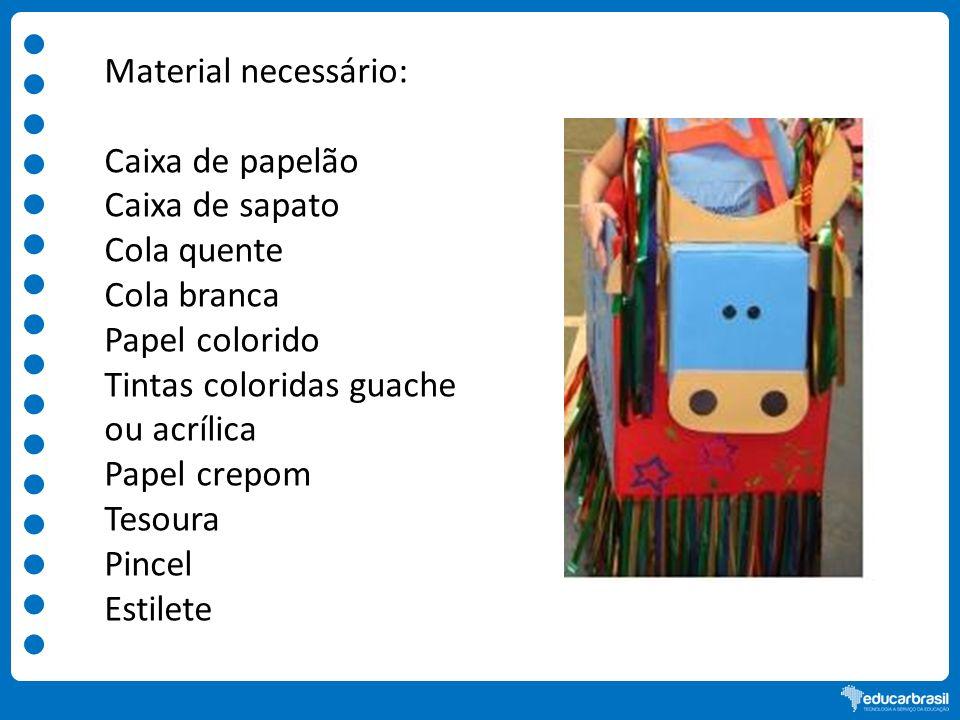 Material necessário: Caixa de papelão Caixa de sapato Cola quente Cola branca Papel colorido Tintas coloridas guache ou acrílica Papel crepom Tesoura