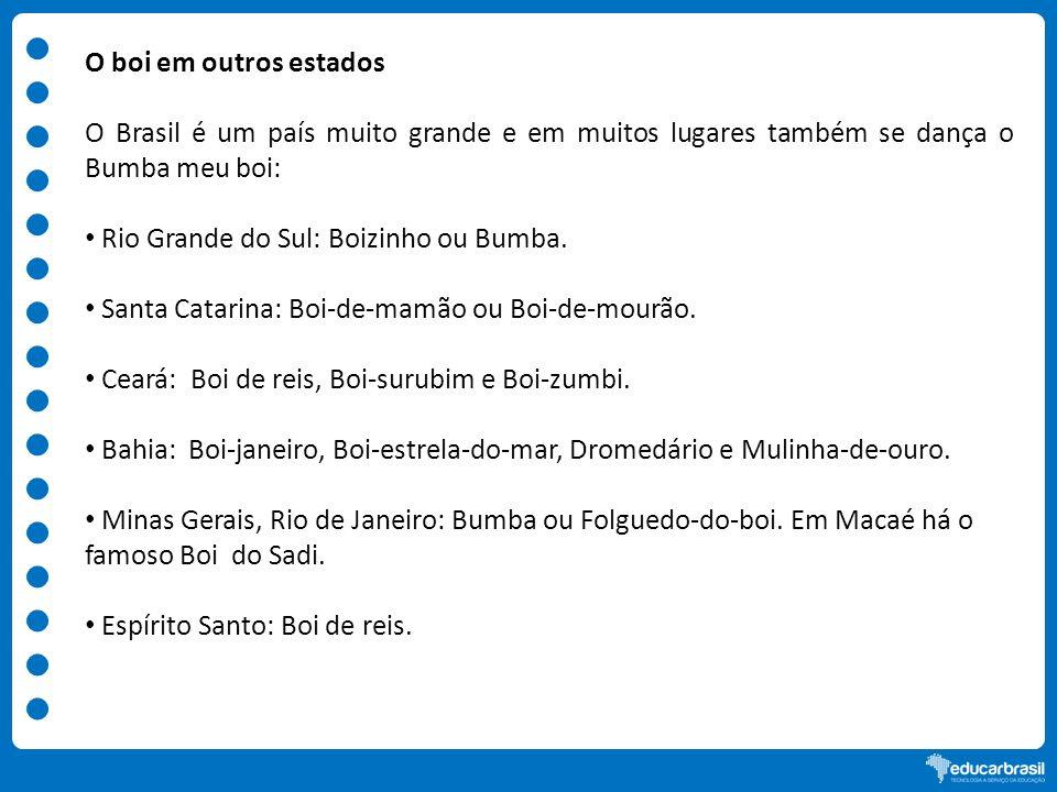 O boi em outros estados O Brasil é um país muito grande e em muitos lugares também se dança o Bumba meu boi: Rio Grande do Sul: Boizinho ou Bumba. San
