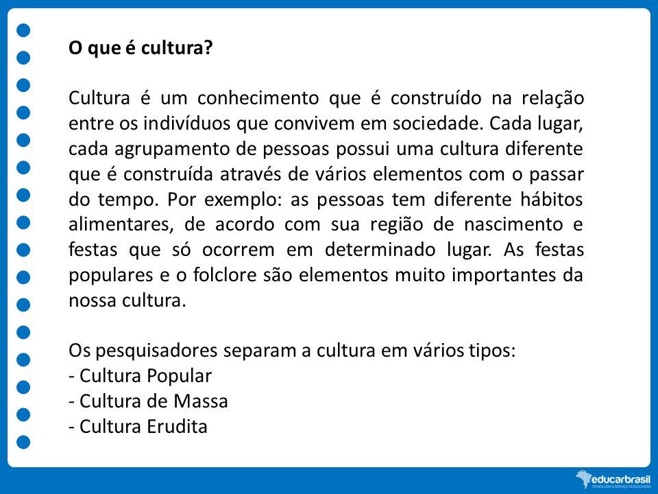 O que é cultura? Cultura é um conhecimento que é construído na relação entre os indivíduos que convivem em sociedade. Cada lugar, cada agrupamento de