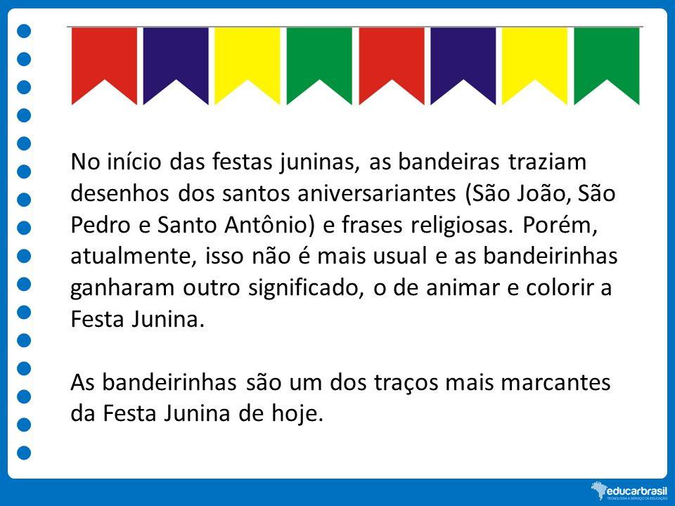 No início das festas juninas, as bandeiras traziam desenhos dos santos aniversariantes (São João, São Pedro e Santo Antônio) e frases religiosas. Poré