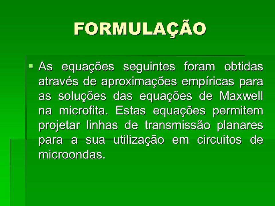 FORMULAÇÃO As equações seguintes foram obtidas através de aproximações empíricas para as soluções das equações de Maxwell na microfita. Estas equações