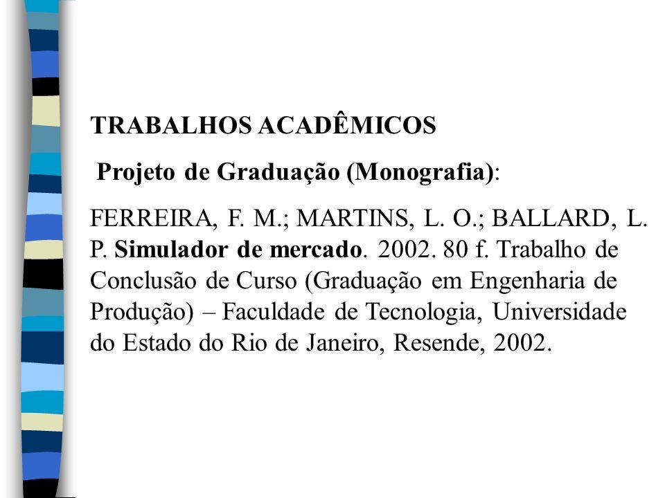 TRABALHOS ACADÊMICOS Projeto de Graduação (Monografia): FERREIRA, F. M.; MARTINS, L. O.; BALLARD, L. P. Simulador de mercado. 2002. 80 f. Trabalho de
