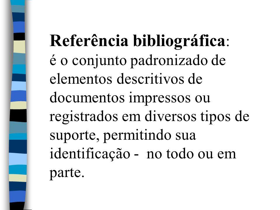 Referência bibliográfica : é o conjunto padronizado de elementos descritivos de documentos impressos ou registrados em diversos tipos de suporte, perm