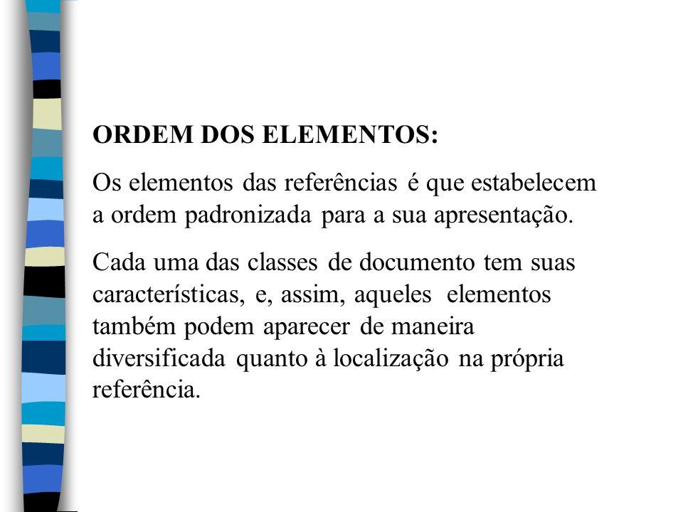 ORDEM DOS ELEMENTOS: Os elementos das referências é que estabelecem a ordem padronizada para a sua apresentação. Cada uma das classes de documento tem