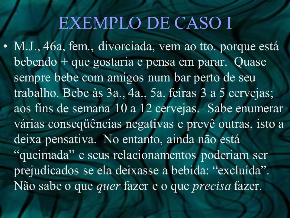 EXEMPLO DE CASO I M.J., 46a, fem., divorciada, vem ao tto. porque está bebendo + que gostaria e pensa em parar. Quase sempre bebe com amigos num bar p