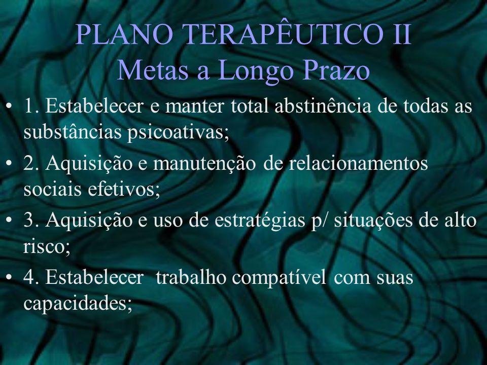 PLANO TERAPÊUTICO II Metas a Longo Prazo 1. Estabelecer e manter total abstinência de todas as substâncias psicoativas; 2. Aquisição e manutenção de r