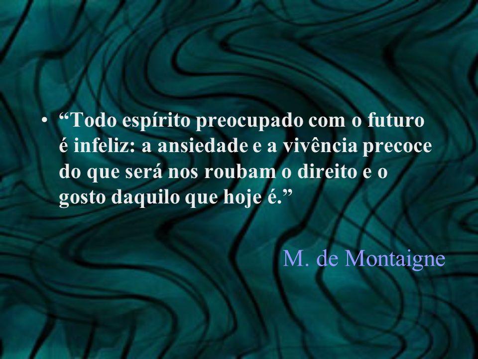 M. de Montaigne Todo espírito preocupado com o futuro é infeliz: a ansiedade e a vivência precoce do que será nos roubam o direito e o gosto daquilo q