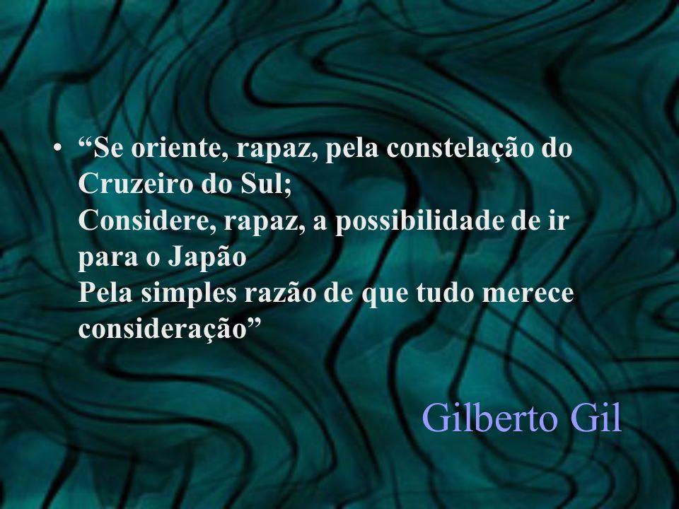 Gilberto Gil Se oriente, rapaz, pela constelação do Cruzeiro do Sul; Considere, rapaz, a possibilidade de ir para o Japão Pela simples razão de que tu