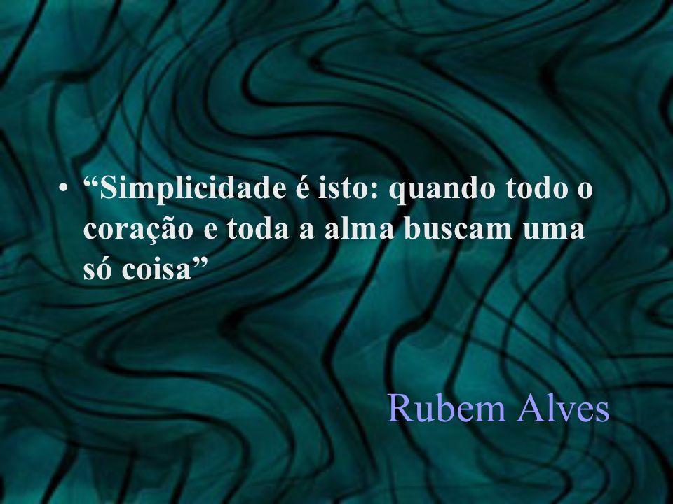 Rubem Alves Simplicidade é isto: quando todo o coração e toda a alma buscam uma só coisa