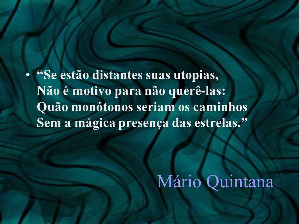 Mário Quintana Se estão distantes suas utopias, Não é motivo para não querê-las: Quão monótonos seriam os caminhos Sem a mágica presença das estrelas.