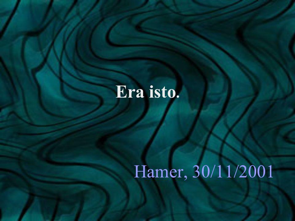 Hamer, 30/11/2001 Era isto.