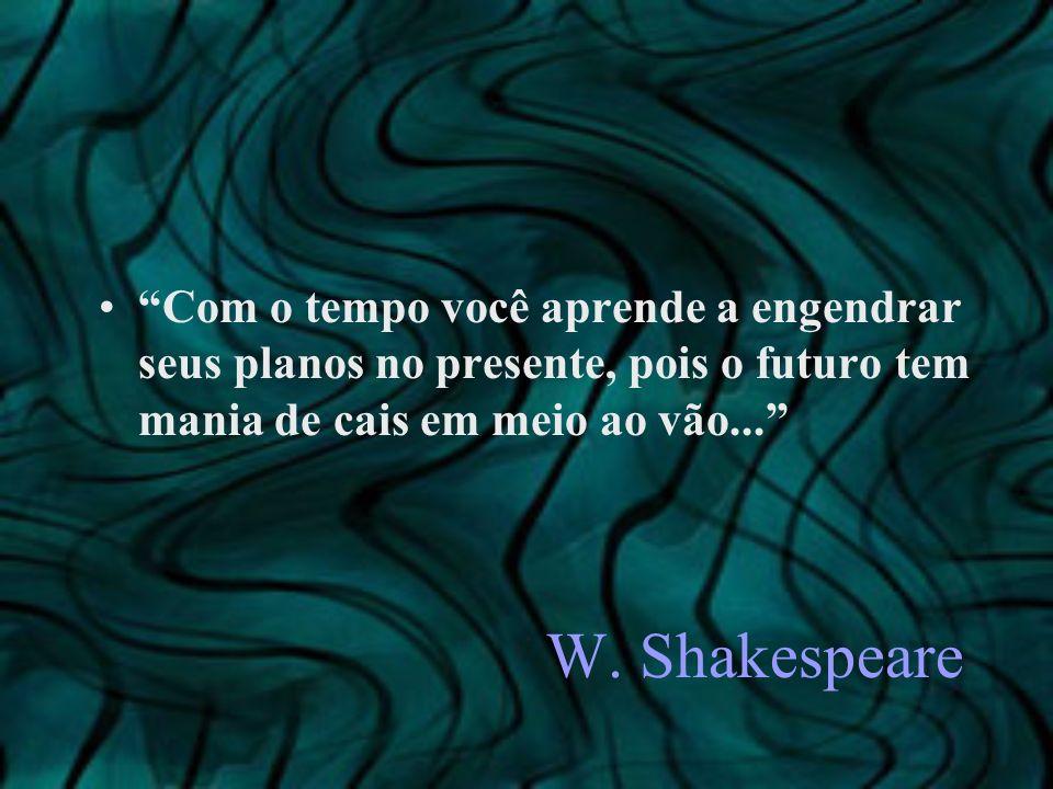 W. Shakespeare Com o tempo você aprende a engendrar seus planos no presente, pois o futuro tem mania de cais em meio ao vão...