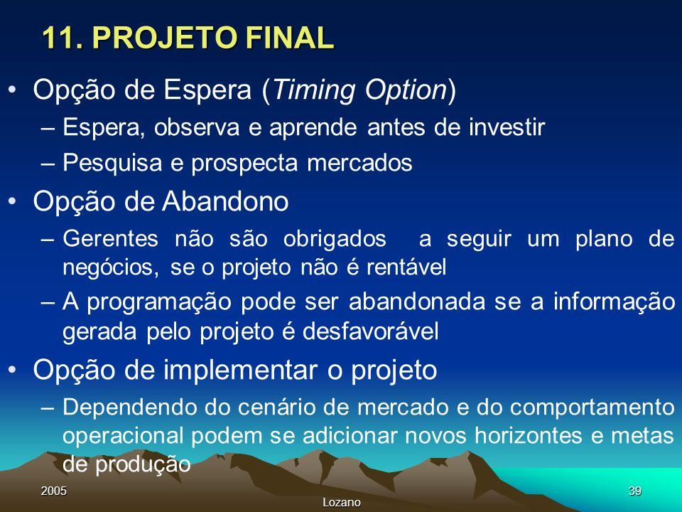 2005 Lozano 39 11. PROJETO FINAL Opção de Espera (Timing Option) –Espera, observa e aprende antes de investir –Pesquisa e prospecta mercados Opção de