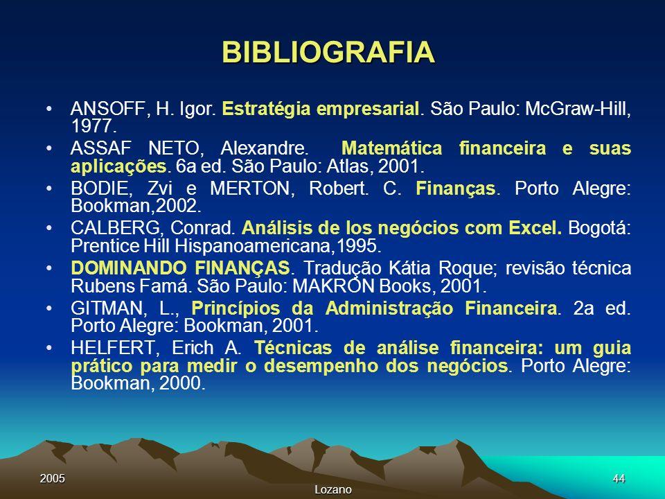 2005 Lozano 44 BIBLIOGRAFIA ANSOFF, H. Igor. Estratégia empresarial. São Paulo: McGraw-Hill, 1977. ASSAF NETO, Alexandre. Matemática financeira e suas