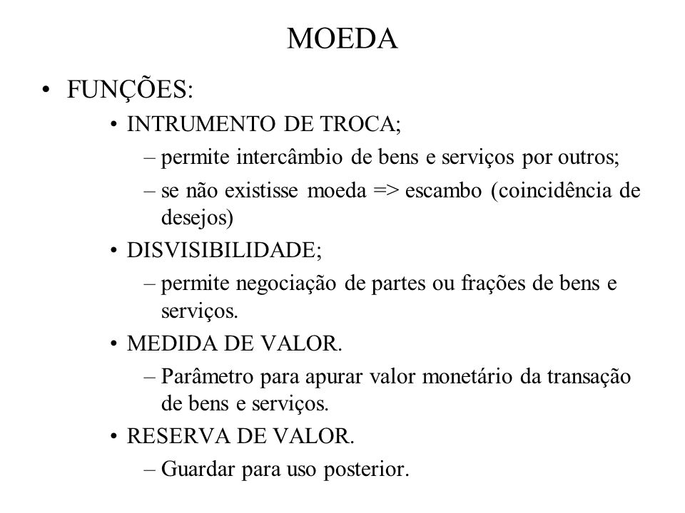 MOEDA FUNÇÕES: INTRUMENTO DE TROCA; –permite intercâmbio de bens e serviços por outros; –se não existisse moeda => escambo (coincidência de desejos) D