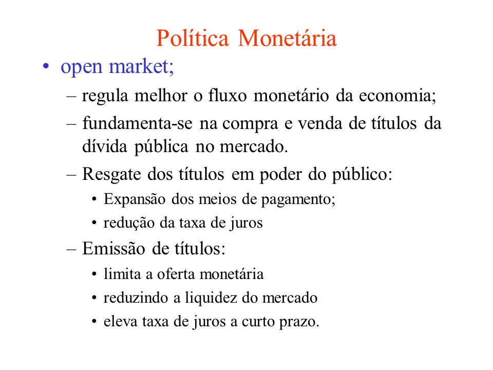 Política Monetária open market; –regula melhor o fluxo monetário da economia; –fundamenta-se na compra e venda de títulos da dívida pública no mercado