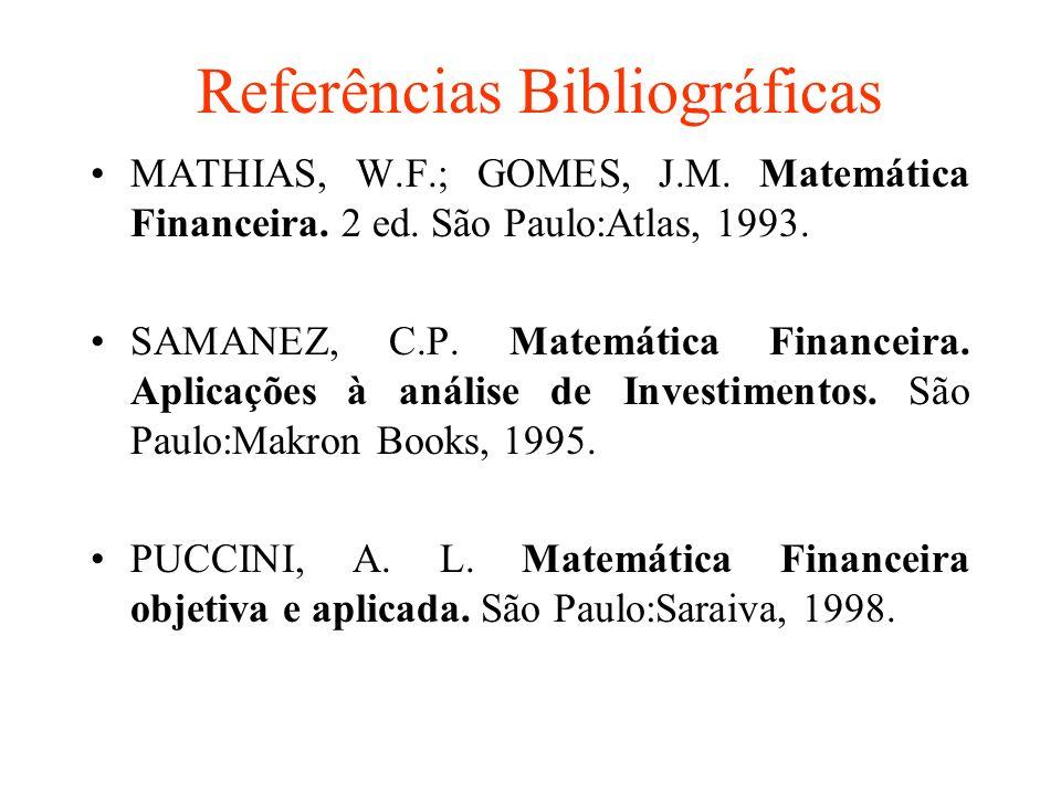 Referências Bibliográficas MATHIAS, W.F.; GOMES, J.M. Matemática Financeira. 2 ed. São Paulo:Atlas, 1993. SAMANEZ, C.P. Matemática Financeira. Aplicaç
