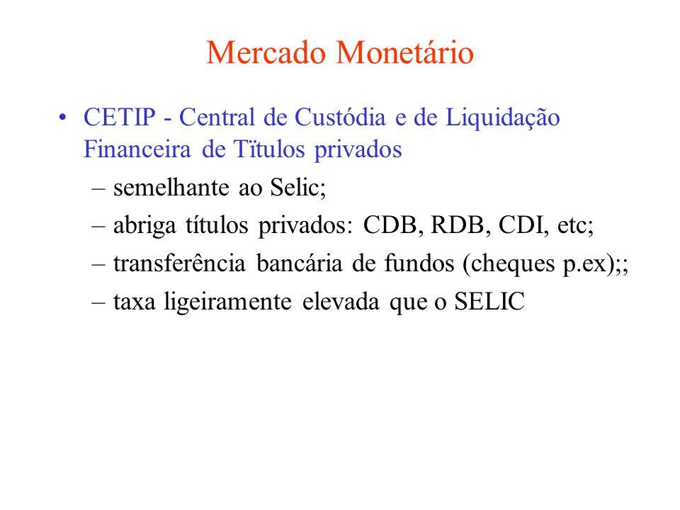 Mercado Monetário CETIP - Central de Custódia e de Liquidação Financeira de Tïtulos privados –semelhante ao Selic; –abriga títulos privados: CDB, RDB,