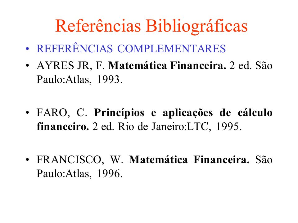 Referências Bibliográficas REFERÊNCIAS COMPLEMENTARES AYRES JR, F. Matemática Financeira. 2 ed. São Paulo:Atlas, 1993. FARO, C. Princípios e aplicaçõe