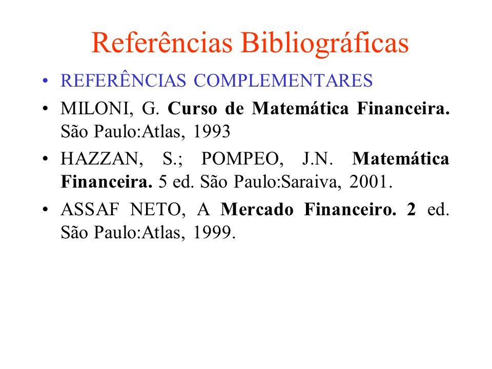 Referências Bibliográficas REFERÊNCIAS COMPLEMENTARES MILONI, G. Curso de Matemática Financeira. São Paulo:Atlas, 1993 HAZZAN, S.; POMPEO, J.N. Matemá