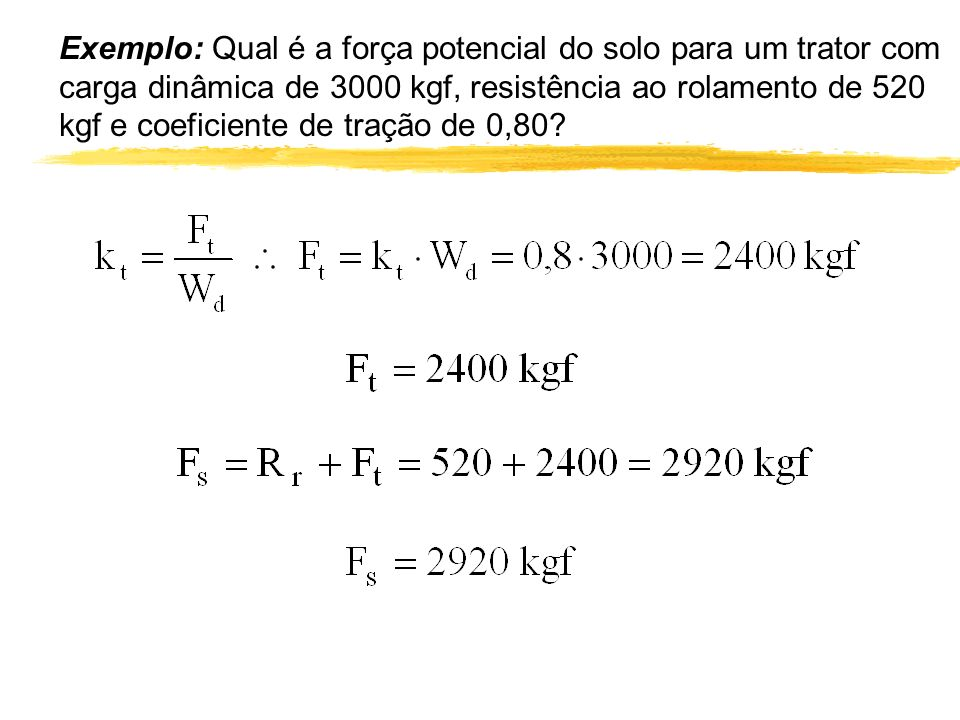 Exemplo: Qual é a força potencial do solo para um trator com carga dinâmica de 3000 kgf, resistência ao rolamento de 520 kgf e coeficiente de tração de 0,80