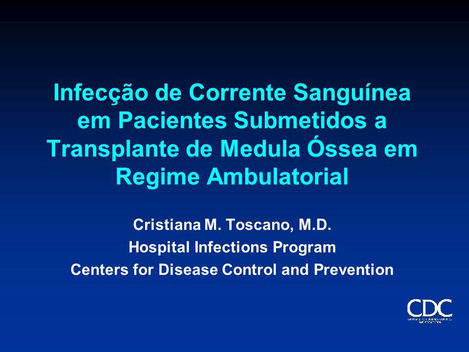 Infecção de Corrente Sanguínea em Pacientes Submetidos a Transplante de Medula Óssea em Regime Ambulatorial Cristiana M. Toscano, M.D. Hospital Infect
