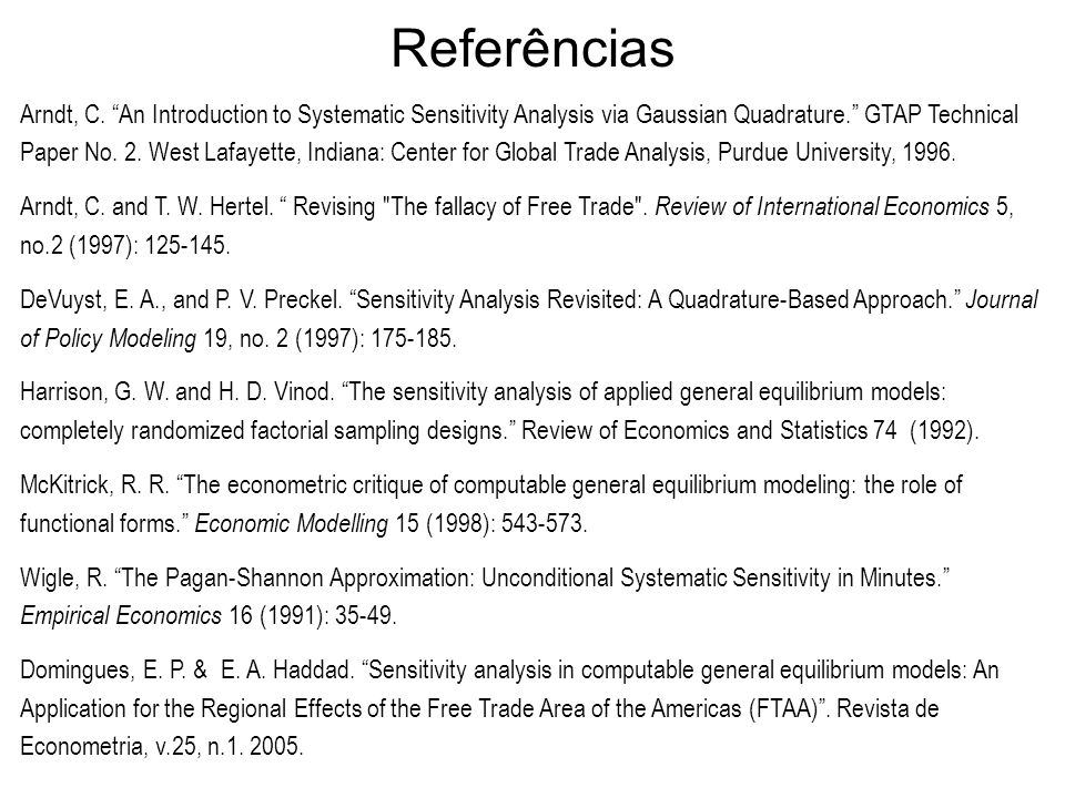 Referências Arndt, C. An Introduction to Systematic Sensitivity Analysis via Gaussian Quadrature. GTAP Technical Paper No. 2. West Lafayette, Indiana: