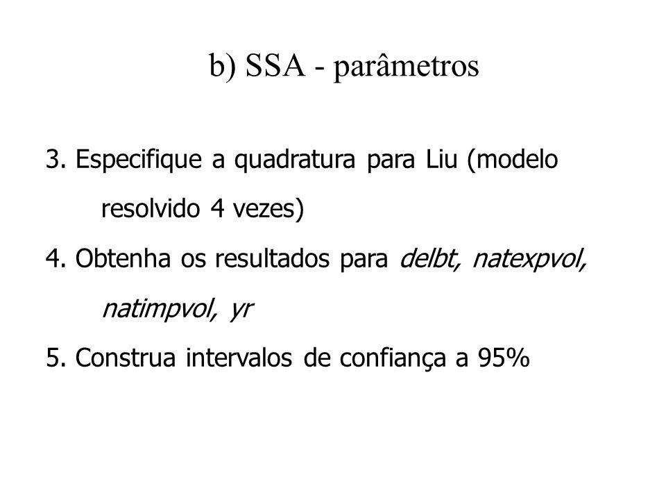 b) SSA - parâmetros 3. Especifique a quadratura para Liu (modelo resolvido 4 vezes) 4. Obtenha os resultados para delbt, natexpvol, natimpvol, yr 5. C