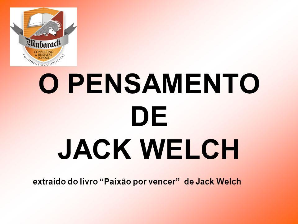 O PENSAMENTO DE JACK WELCH extraído do livro Paixão por vencer de Jack Welch