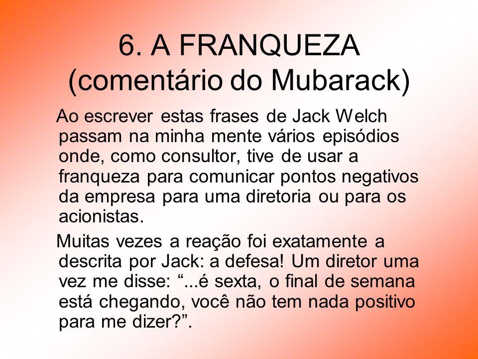 6. A FRANQUEZA (comentário do Mubarack) Ao escrever estas frases de Jack Welch passam na minha mente vários episódios onde, como consultor, tive de us