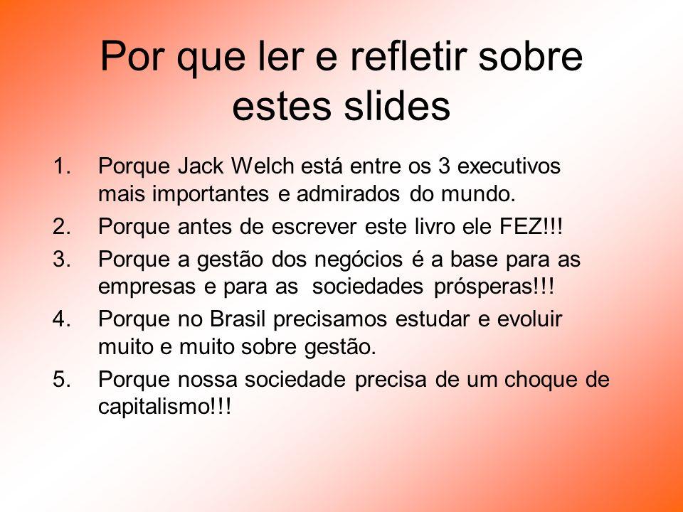 Por que ler e refletir sobre estes slides 1.Porque Jack Welch está entre os 3 executivos mais importantes e admirados do mundo. 2.Porque antes de escr