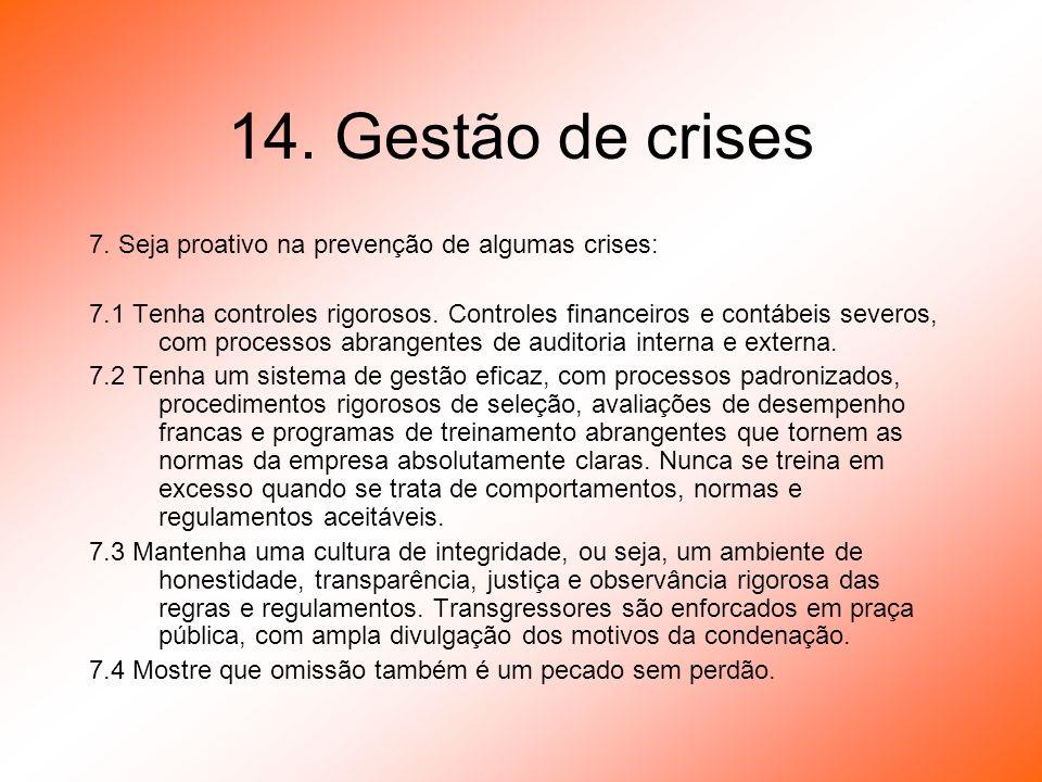 14. Gestão de crises 7. Seja proativo na prevenção de algumas crises: 7.1 Tenha controles rigorosos. Controles financeiros e contábeis severos, com pr
