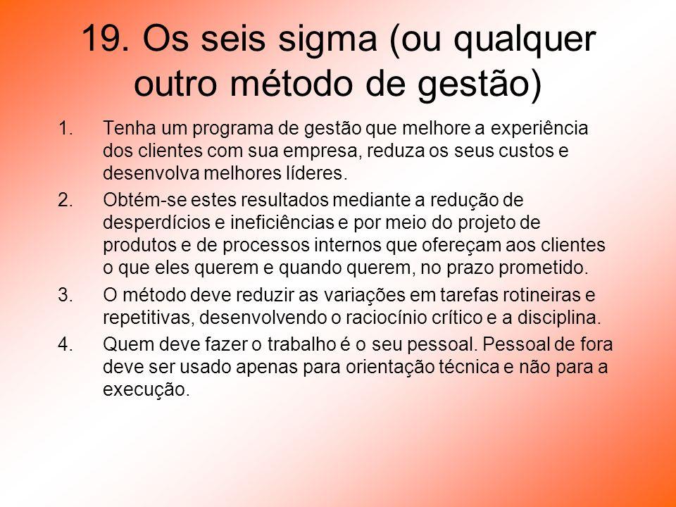 19. Os seis sigma (ou qualquer outro método de gestão) 1.Tenha um programa de gestão que melhore a experiência dos clientes com sua empresa, reduza os